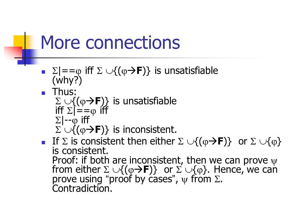 More connections |== iff {( F)} is unsatisfiable (why?) Thus: {( F)} is unsatisfiable iff |== iff |-- iff {( F)} is inconsistent. If is consistent the