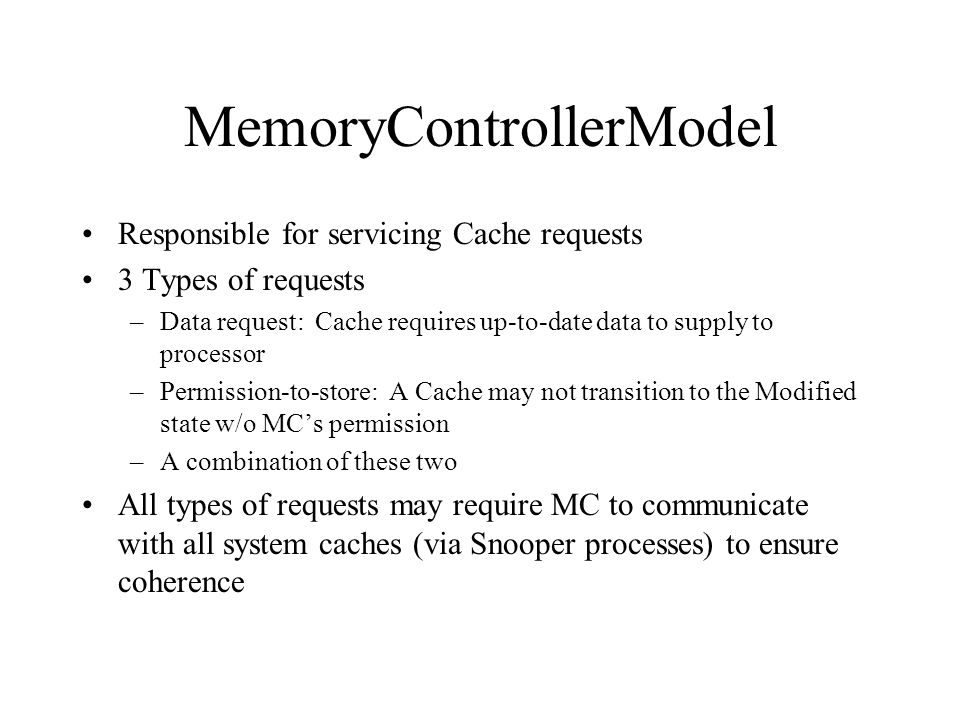 MemoryControllerModel Responsible for servicing Cache requests 3 Types of requests –Data request: Cache requires up-to-date data to supply to processor –Permission-to-store: A Cache may not transition to the Modified state w/o MCs permission –A combination of these two All types of requests may require MC to communicate with all system caches (via Snooper processes) to ensure coherence