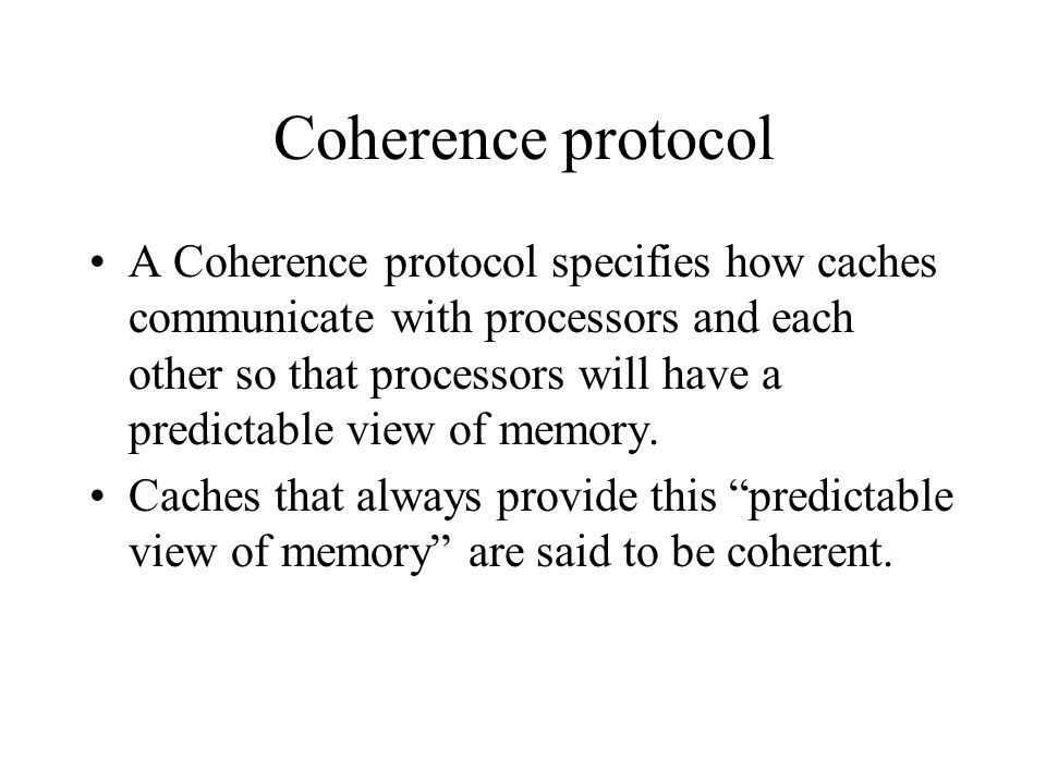 Coherence protocol A Coherence protocol specifies how caches communicate with processors and each other so that processors will have a predictable view of memory.