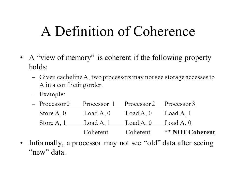 A Definition of Coherence A view of memory is coherent if the following property holds: –Given cacheline A, two processors may not see storage accesses to A in a conflicting order.