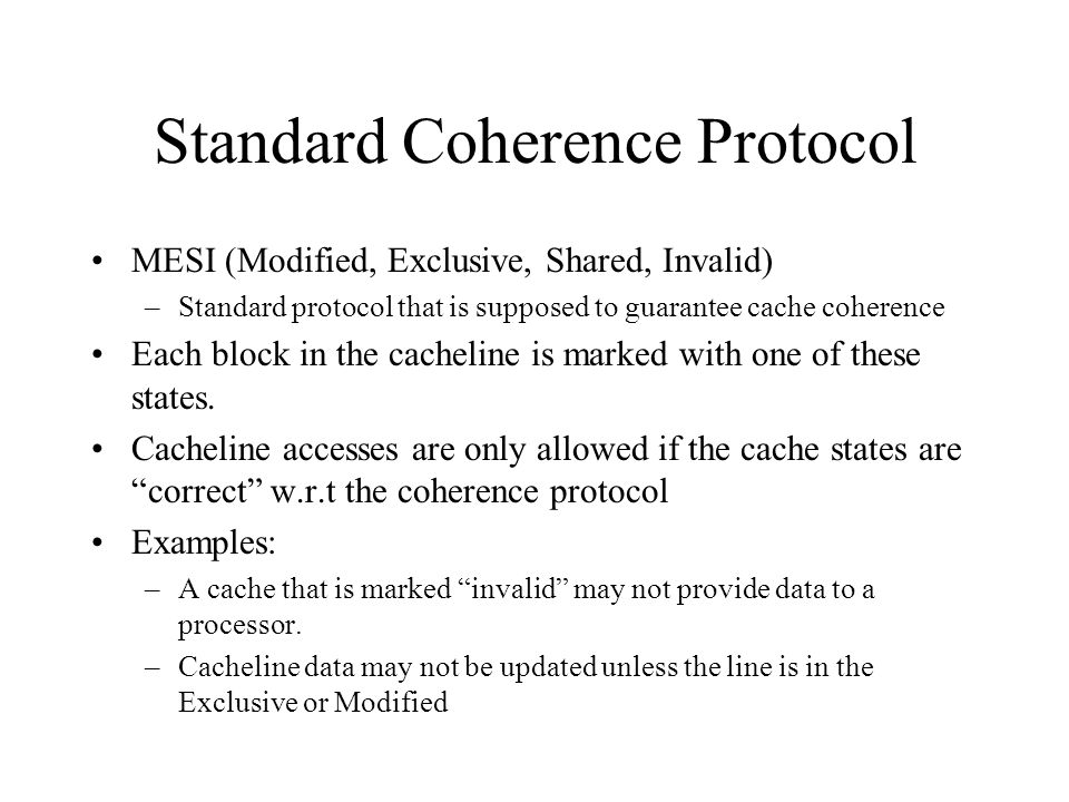 Standard Coherence Protocol MESI (Modified, Exclusive, Shared, Invalid) –Standard protocol that is supposed to guarantee cache coherence Each block in the cacheline is marked with one of these states.
