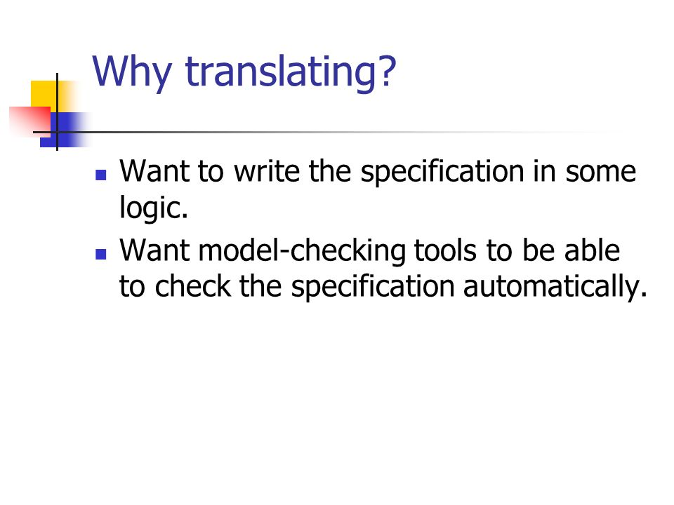 Why translating? Want to write the specification in some logic. Want model-checking tools to be able to check the specification automatically.