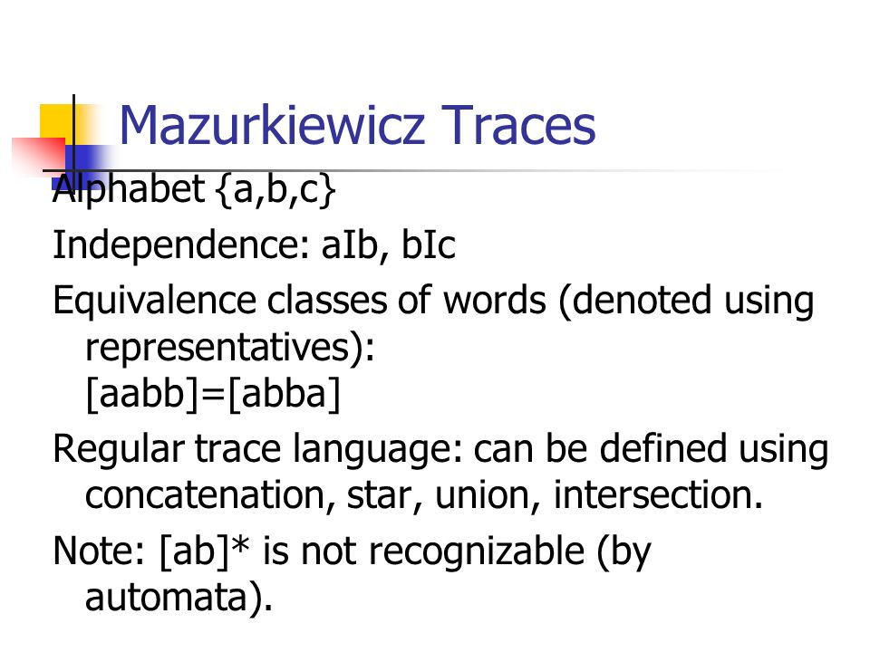 Mazurkiewicz Traces Alphabet {a,b,c} Independence: aIb, bIc Equivalence classes of words (denoted using representatives): [aabb]=[abba] Regular trace language: can be defined using concatenation, star, union, intersection.