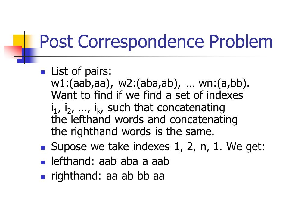 Post Correspondence Problem List of pairs: w1:(aab,aa), w2:(aba,ab), … wn:(a,bb).