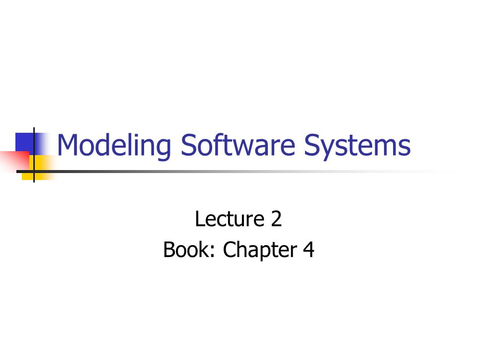 Modeling Software Systems Lecture 2 Book: Chapter 4