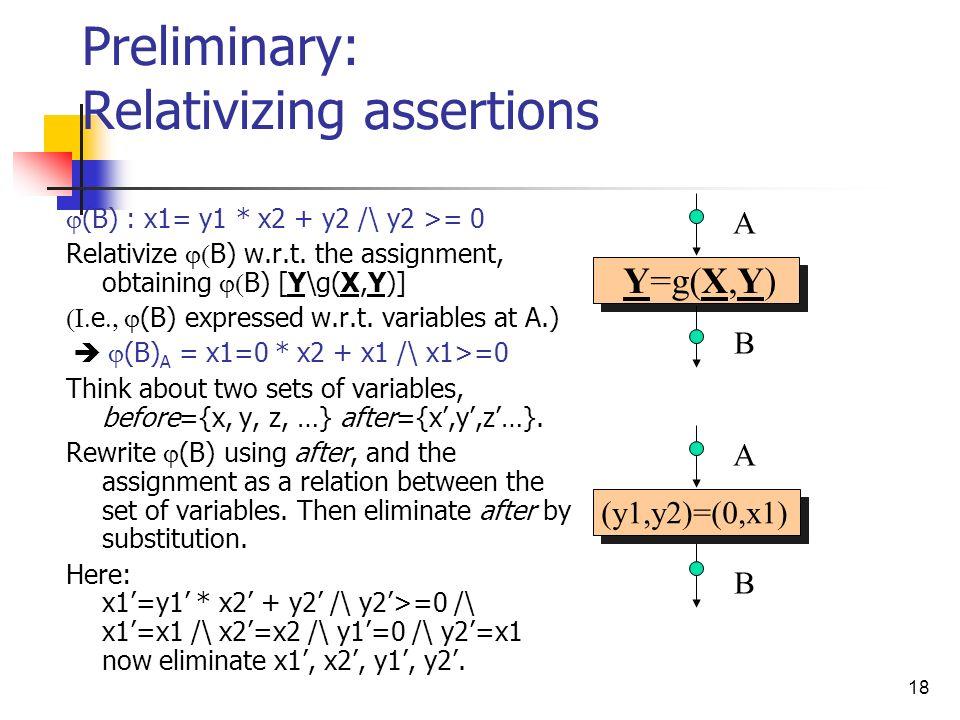 18 Preliminary: Relativizing assertions (B) : x1= y1 * x2 + y2 /\ y2 >= 0 Relativize B) w.r.t. the assignment, obtaining B) [Y\g(X,Y)] e (B) expressed
