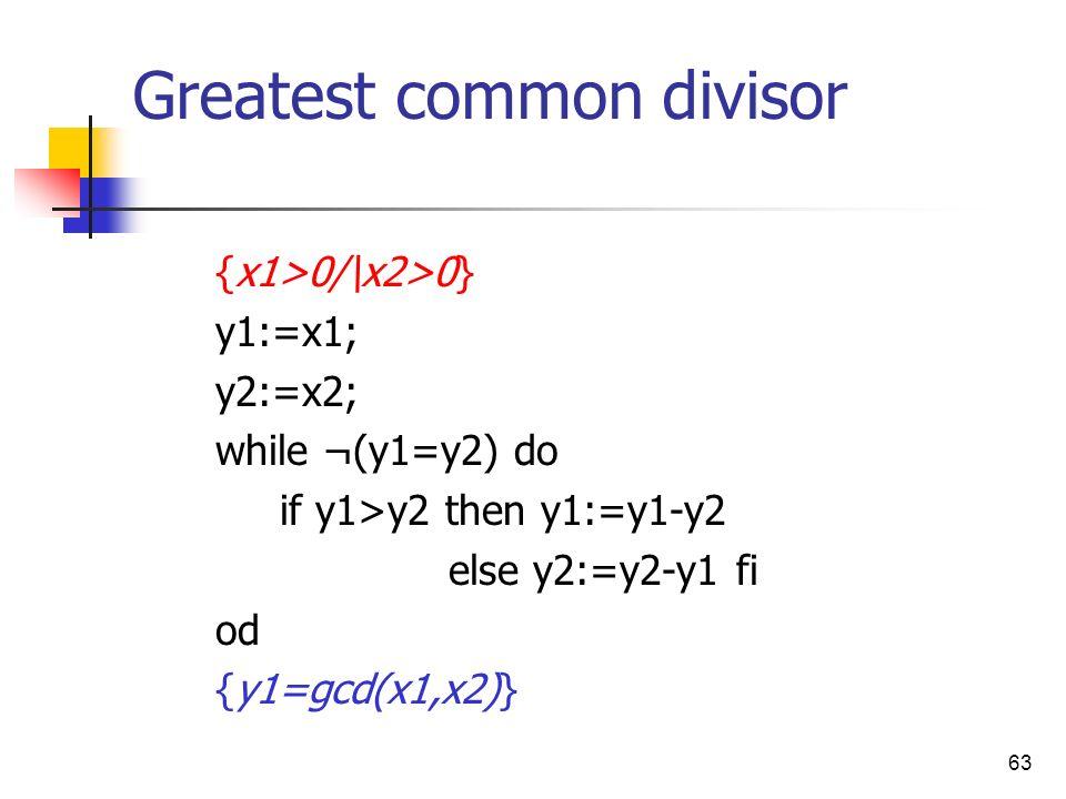 63 Greatest common divisor {x1>0/\x2>0} y1:=x1; y2:=x2; while ¬(y1=y2) do if y1>y2 then y1:=y1-y2 else y2:=y2-y1 fi od {y1=gcd(x1,x2)}