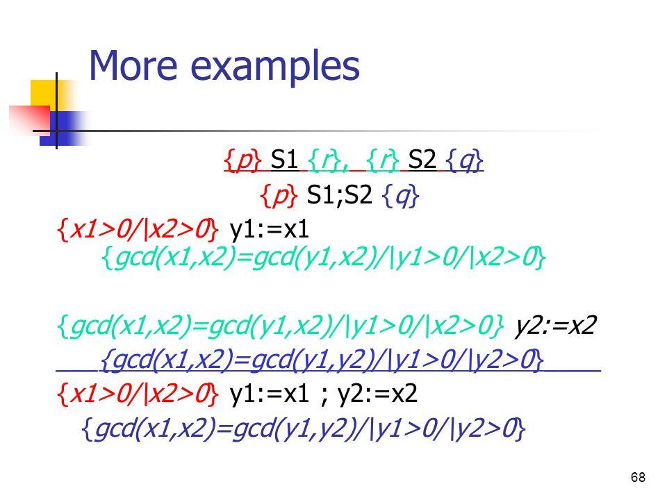 68 More examples {p} S1 {r}, {r} S2 {q} {p} S1;S2 {q} {x1>0/\x2>0} y1:=x1 {gcd(x1,x2)=gcd(y1,x2)/\y1>0/\x2>0} {gcd(x1,x2)=gcd(y1,x2)/\y1>0/\x2>0} y2:=