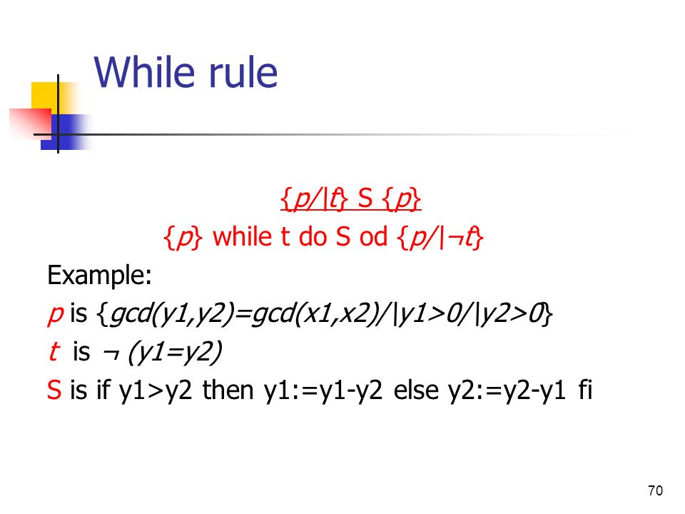 70 While rule {p/\t} S {p} {p} while t do S od {p/\¬t} Example: p is {gcd(y1,y2)=gcd(x1,x2)/\y1>0/\y2>0} t is ¬ (y1=y2) S is if y1>y2 then y1:=y1-y2 e