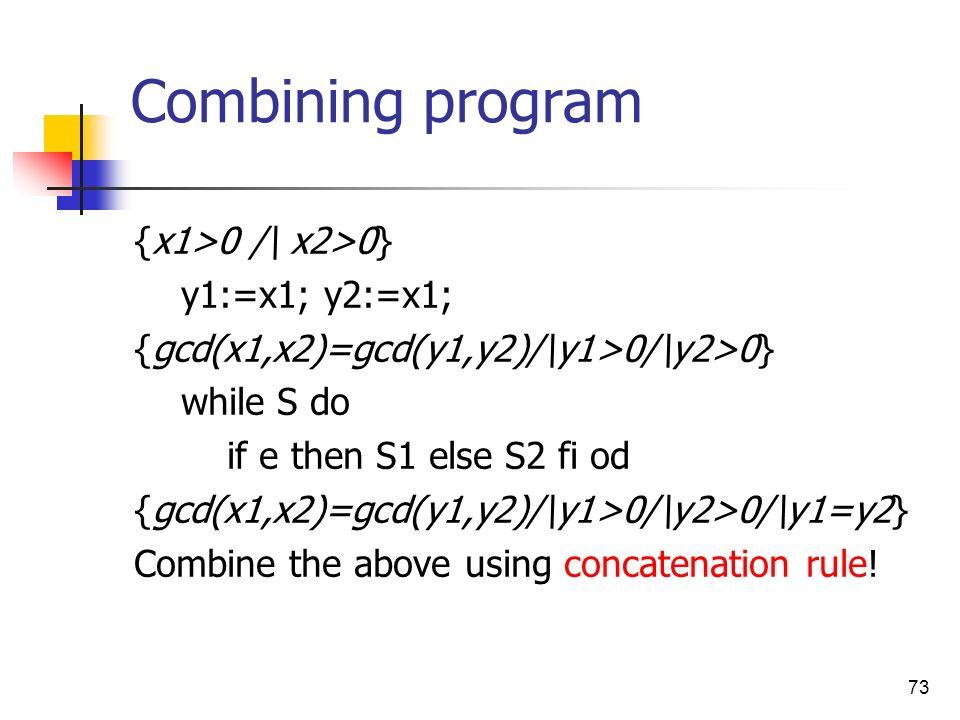 73 Combining program {x1>0 /\ x2>0} y1:=x1; y2:=x1; {gcd(x1,x2)=gcd(y1,y2)/\y1>0/\y2>0} while S do if e then S1 else S2 fi od {gcd(x1,x2)=gcd(y1,y2)/\