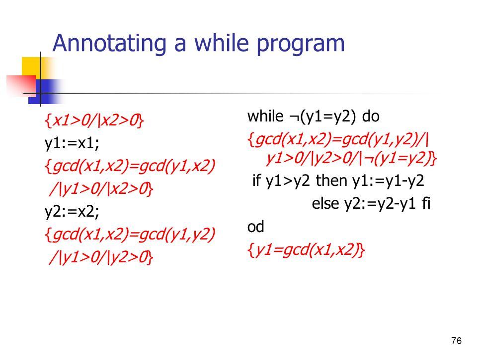 76 Annotating a while program {x1>0/\x2>0} y1:=x1; {gcd(x1,x2)=gcd(y1,x2) /\y1>0/\x2>0} y2:=x2; {gcd(x1,x2)=gcd(y1,y2) /\y1>0/\y2>0} while ¬(y1=y2) do