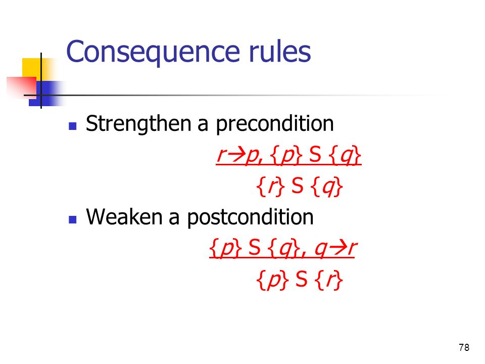 78 Consequence rules Strengthen a precondition r p, {p} S {q} {r} S {q} Weaken a postcondition {p} S {q}, q r {p} S {r}