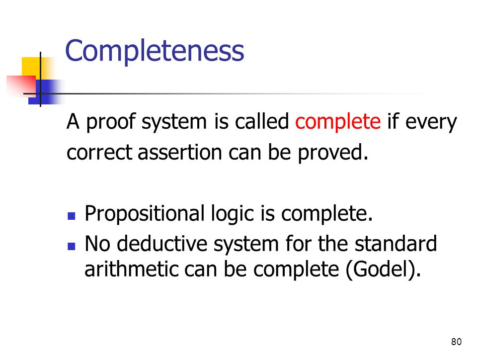 80 Completeness A proof system is called complete if every correct assertion can be proved. Propositional logic is complete. No deductive system for t
