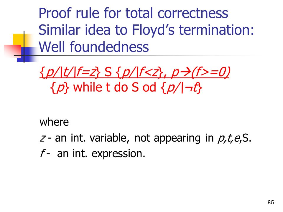 85 Proof rule for total correctness Similar idea to Floyds termination: Well foundedness {p/\t/\f=z} S {p/\f =0) {p} while t do S od {p/\¬t} where z -