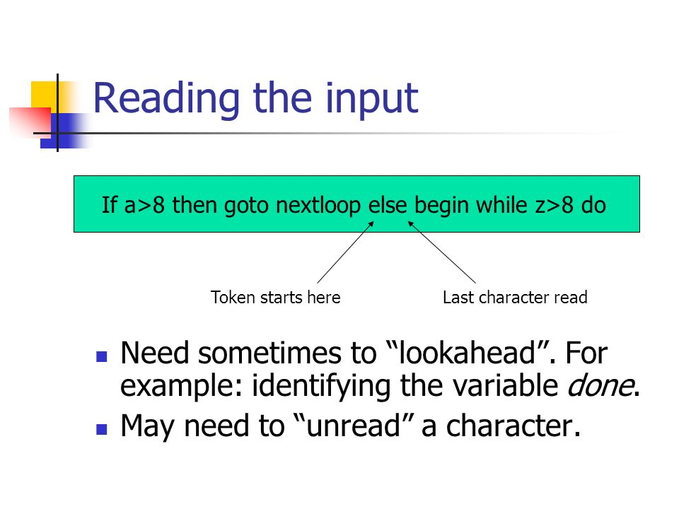 Reading the input Need sometimes to lookahead. For example: identifying the variable done. May need to unread a character. If a>8 then goto nextloop e