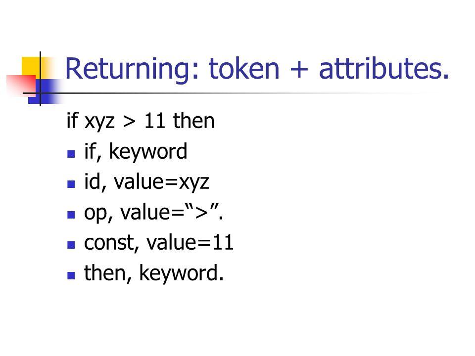 Returning: token + attributes. if xyz > 11 then if, keyword id, value=xyz op, value=>. const, value=11 then, keyword.