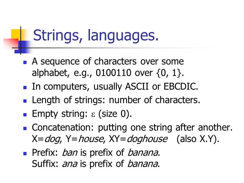 Strings, languages. A sequence of characters over some alphabet, e.g., 0100110 over {0, 1}. In computers, usually ASCII or EBCDIC. Length of strings: