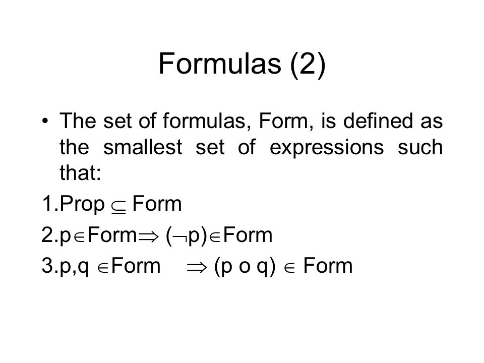 Formulas (2) The set of formulas, Form, is defined as the smallest set of expressions such that: 1.Prop Form 2.p Form ( p) Form 3.p,q Form (p o q) For