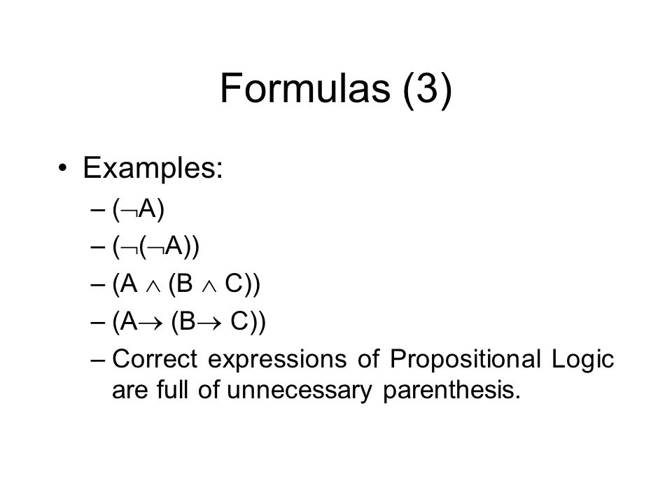 Formulas (3) Examples: –( A) –( ( A)) –(A (B C)) –Correct expressions of Propositional Logic are full of unnecessary parenthesis.