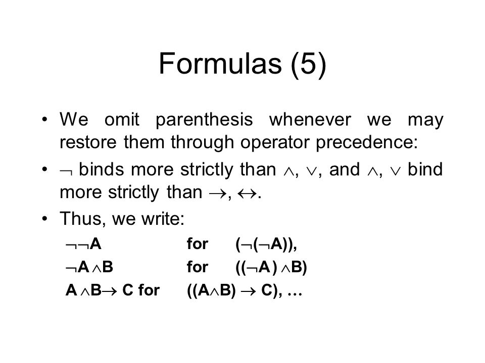 Formulas (5) We omit parenthesis whenever we may restore them through operator precedence: binds more strictly than,, and, bind more strictly than,. T
