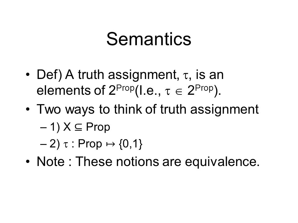 Semantics Def) A truth assignment,, is an elements of 2 Prop (I.e., 2 Prop ). Two ways to think of truth assignment –1) X Prop –2) : Prop {0,1} Note :