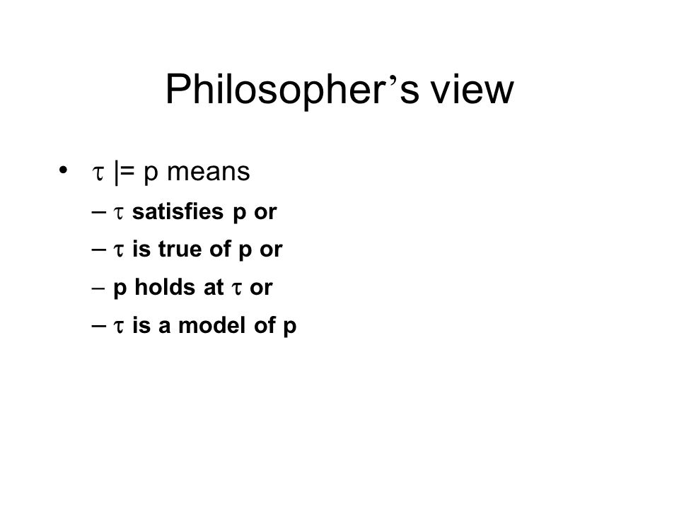 Philosopher s view |= p means – satisfies p or – is true of p or –p holds at or – is a model of p