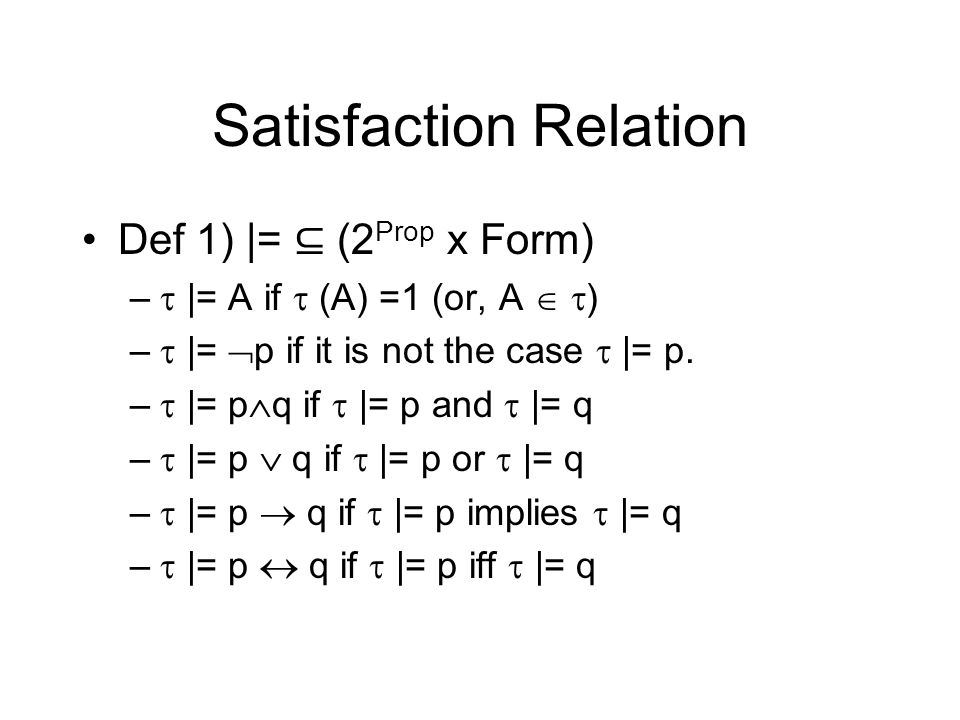 Satisfaction Relation Def 1) |= (2 Prop x Form) – |= A if (A) =1 (or, A ) – |= p if it is not the case |= p. – |= p q if |= p and |= q – |= p q if |=
