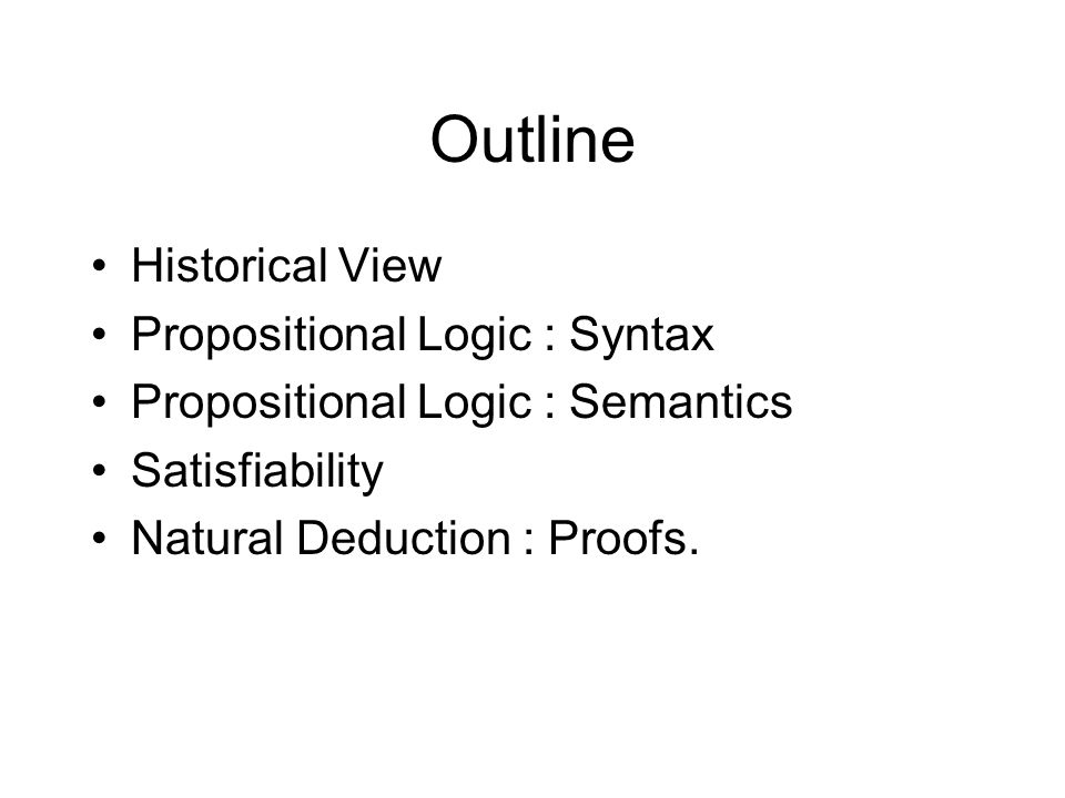 Outline Historical View Propositional Logic : Syntax Propositional Logic : Semantics Satisfiability Natural Deduction : Proofs.