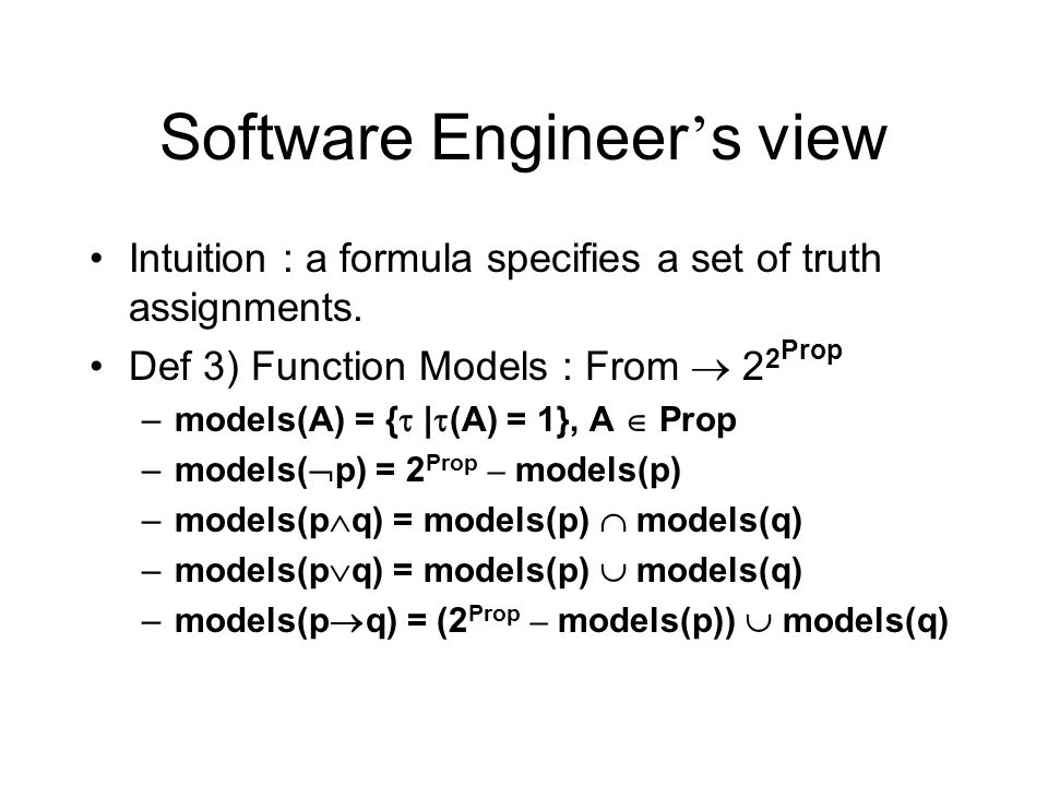 Software Engineer s view Intuition : a formula specifies a set of truth assignments. Def 3) Function Models : From 2 2 Prop –models(A) = { | (A) = 1},