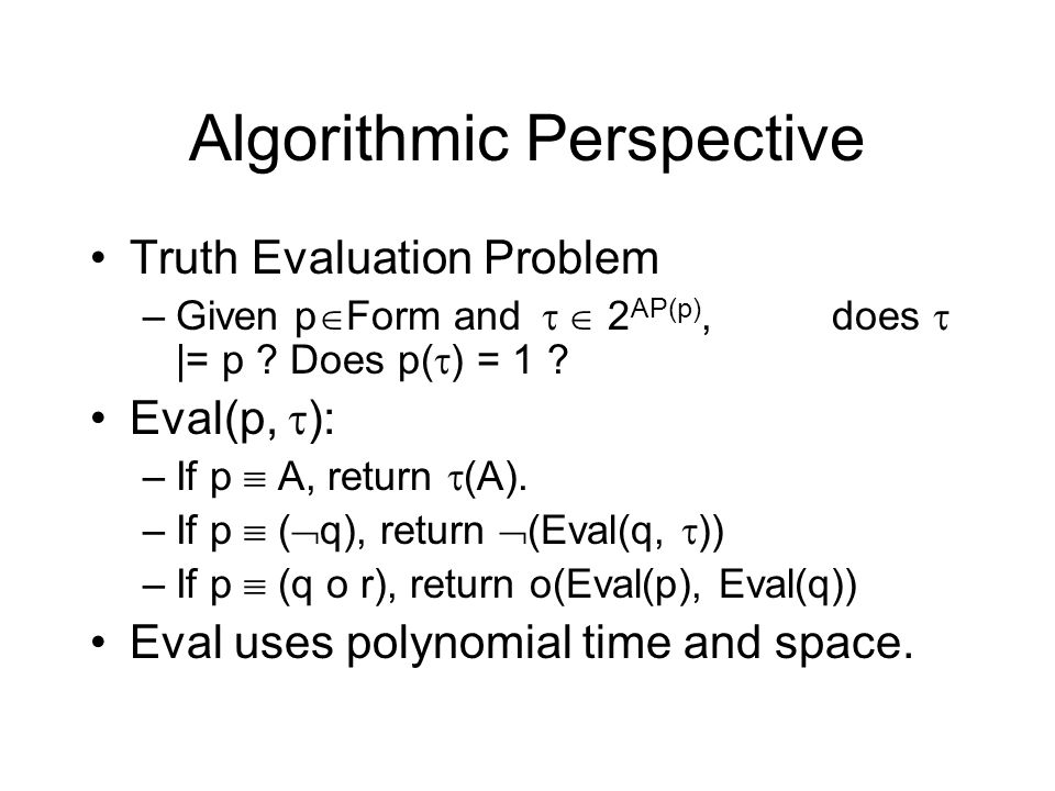 Algorithmic Perspective Truth Evaluation Problem –Given p Form and 2 AP(p), does |= p ? Does p( ) = 1 ? Eval(p, ): –If p A, return (A). –If p ( q), re