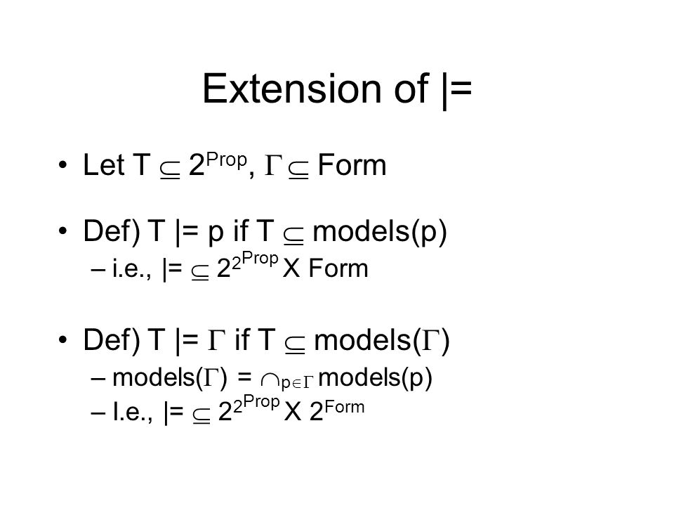 Extension of |= Let T 2 Prop, Form Def) T |= p if T models(p) –i.e., |= 2 2 Prop X Form Def) T |= if T models( ) –models( ) = p models(p) –I.e., |= 2 2 Prop X 2 Form