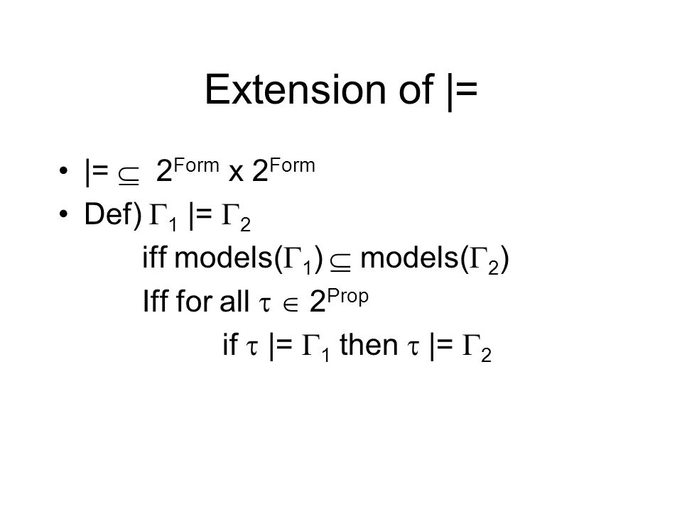 Extension of |= |= 2 Form x 2 Form Def) 1 |= 2 iff models( 1 ) models( 2 ) Iff for all 2 Prop if |= 1 then |= 2