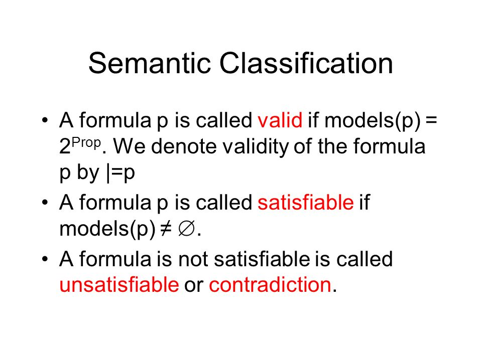Semantic Classification A formula p is called valid if models(p) = 2 Prop. We denote validity of the formula p by |=p A formula p is called satisfiabl