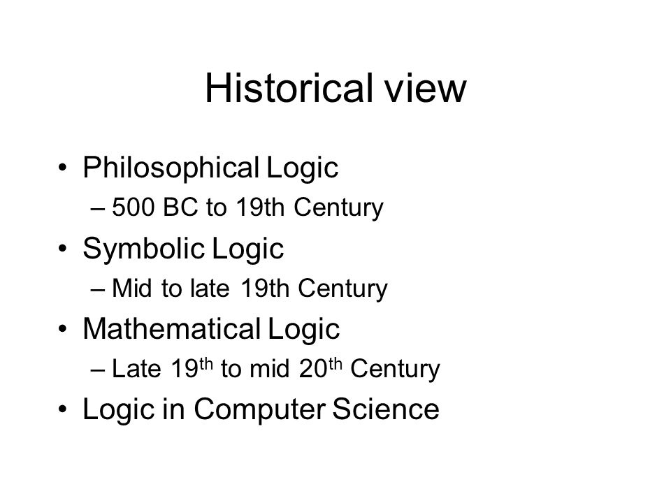 Historical view Philosophical Logic –500 BC to 19th Century Symbolic Logic –Mid to late 19th Century Mathematical Logic –Late 19 th to mid 20 th Centu