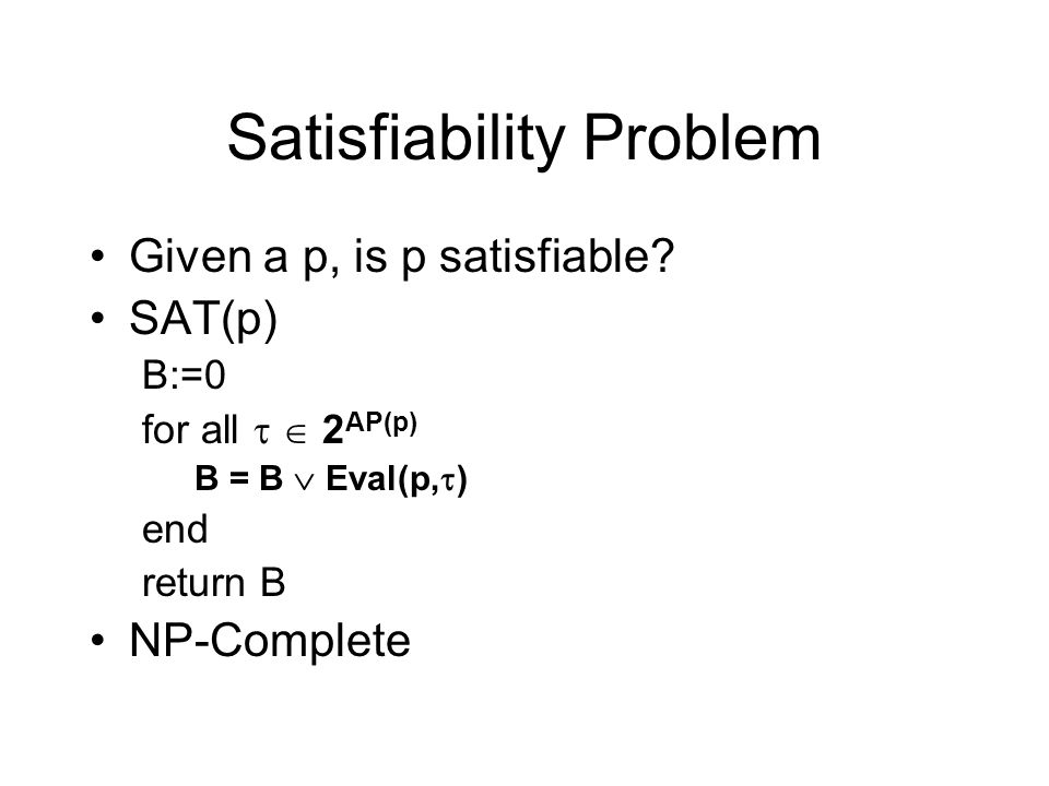 Satisfiability Problem Given a p, is p satisfiable? SAT(p) B:=0 for all 2 AP(p) B = B Eval(p, ) end return B NP-Complete