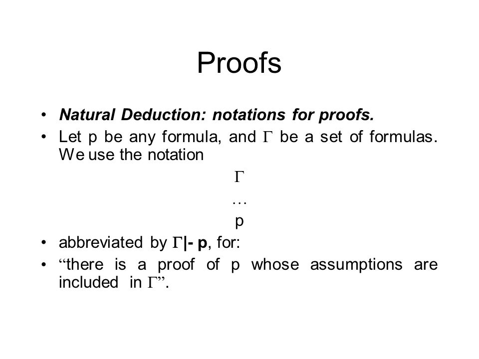 Proofs Natural Deduction: notations for proofs. Let p be any formula, and be a set of formulas. We use the notation … p abbreviated by |- p, for: ther