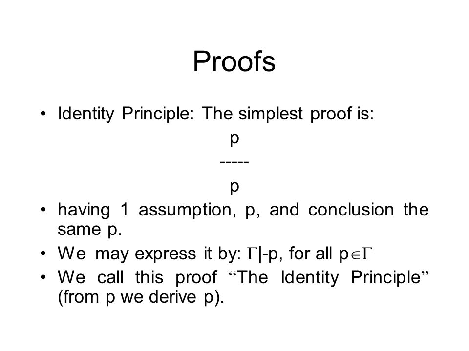 Proofs Identity Principle: The simplest proof is: p ----- p having 1 assumption, p, and conclusion the same p.