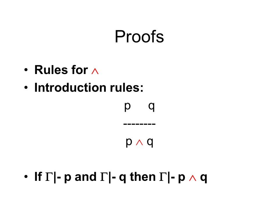 Proofs Rules for Introduction rules: p q -------- p q If |- p and |- q then |- p q