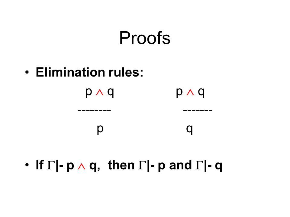 Proofs Elimination rules: p q -------- ------- p q If |- p q, then |- p and |- q