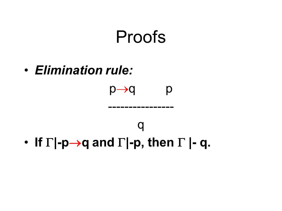 Proofs Elimination rule: p q p ---------------- q If |-p q and |-p, then |- q.
