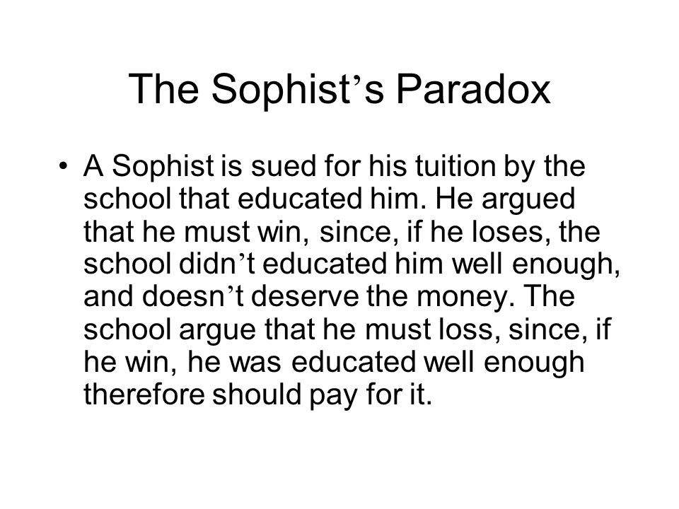 The Sophist s Paradox A Sophist is sued for his tuition by the school that educated him. He argued that he must win, since, if he loses, the school di