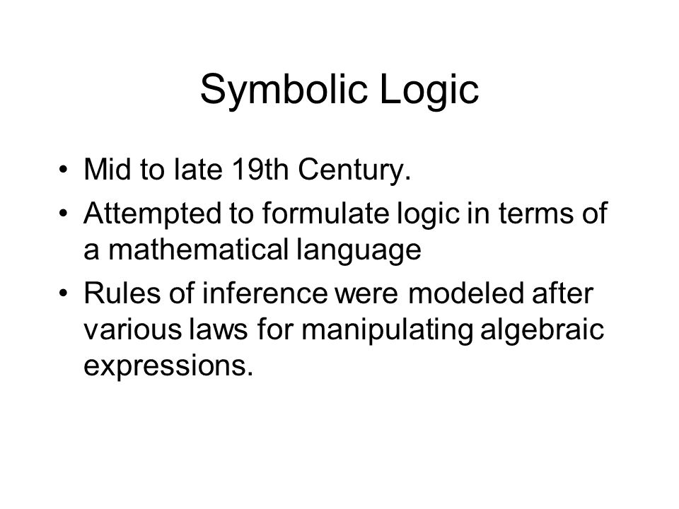 Symbolic Logic Mid to late 19th Century. Attempted to formulate logic in terms of a mathematical language Rules of inference were modeled after variou