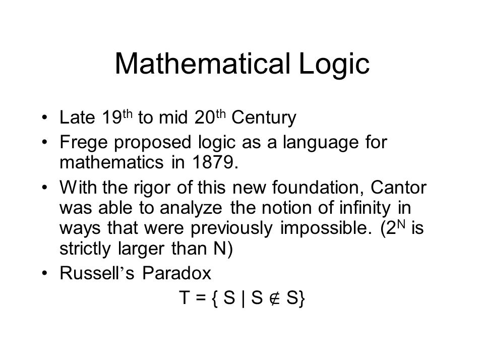 Mathematical Logic Late 19 th to mid 20 th Century Frege proposed logic as a language for mathematics in 1879.