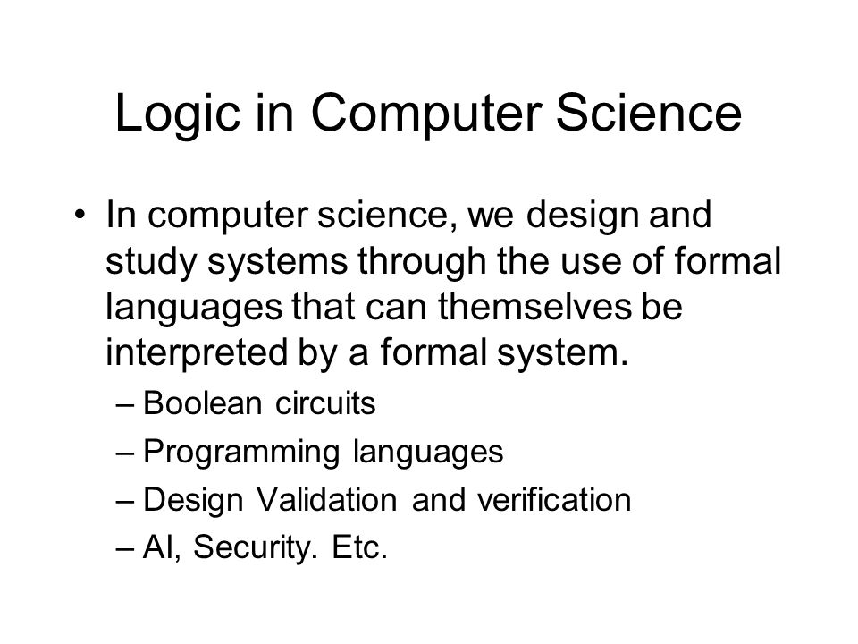 Logic in Computer Science In computer science, we design and study systems through the use of formal languages that can themselves be interpreted by a