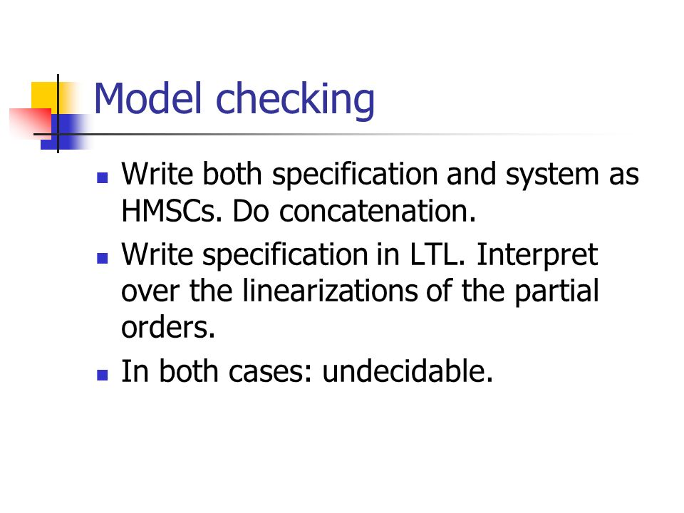 Model checking Write both specification and system as HMSCs.