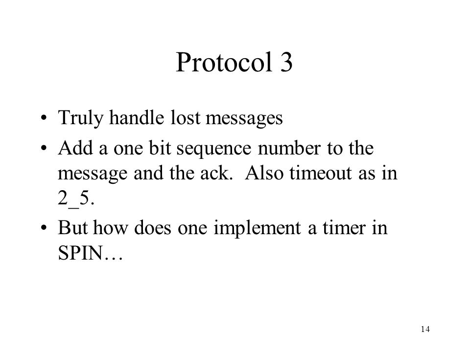 14 Protocol 3 Truly handle lost messages Add a one bit sequence number to the message and the ack. Also timeout as in 2_5. But how does one implement