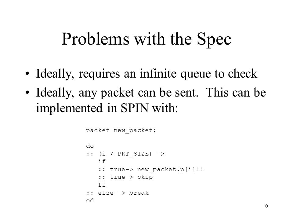 6 Problems with the Spec Ideally, requires an infinite queue to check Ideally, any packet can be sent. This can be implemented in SPIN with: packet ne