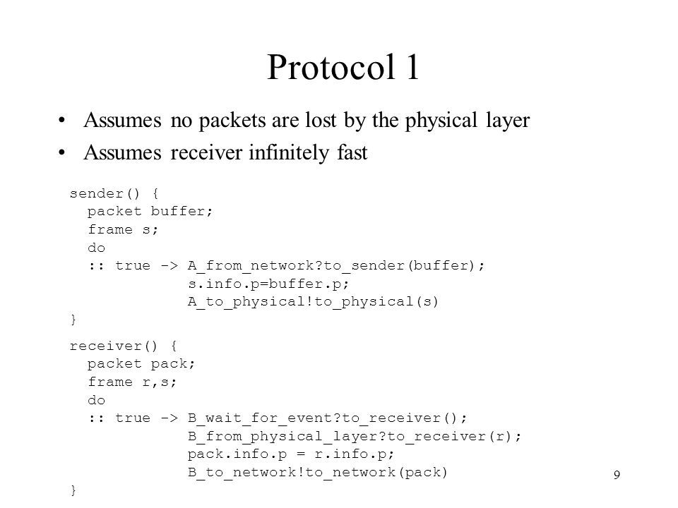 9 Protocol 1 Assumes no packets are lost by the physical layer Assumes receiver infinitely fast sender() { packet buffer; frame s; do :: true -> A_fro