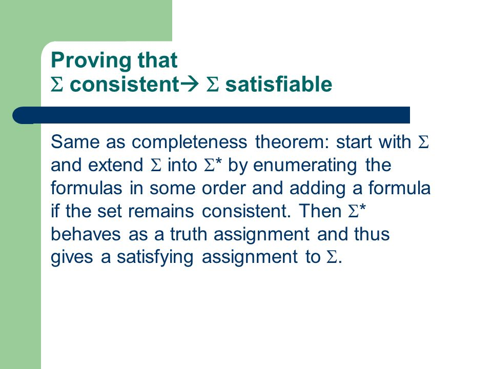 Proving that consistent satisfiable Same as completeness theorem: start with and extend into * by enumerating the formulas in some order and adding a