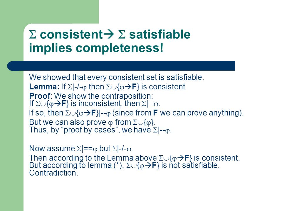 consistent satisfiable implies completeness! We showed that every consistent set is satisfiable. Lemma: If |-/- then { F} is consistent Proof: We show
